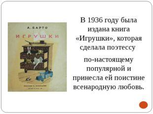 В 1936 году была издана книга «Игрушки», которая сделала поэтессу по-настояще