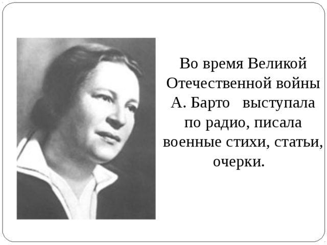 Во время Великой Отечественной войны А. Барто выступала по радио, писала воен...