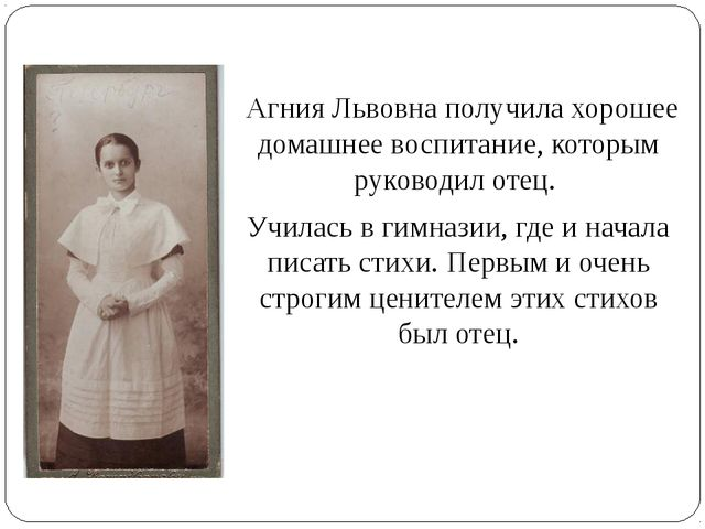 Агния Львовна получила хорошее домашнее воспитание, которым руководил отец....