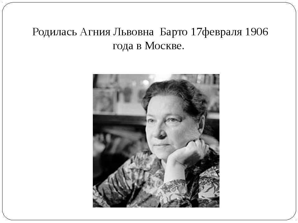 Родилась Агния Львовна Барто 17февраля 1906 года в Москве.