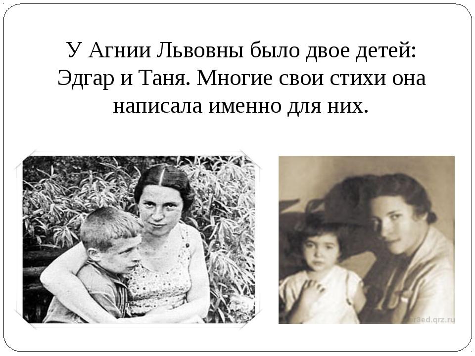 У Агнии Львовны было двое детей: Эдгар и Таня. Многие свои стихи она написала...