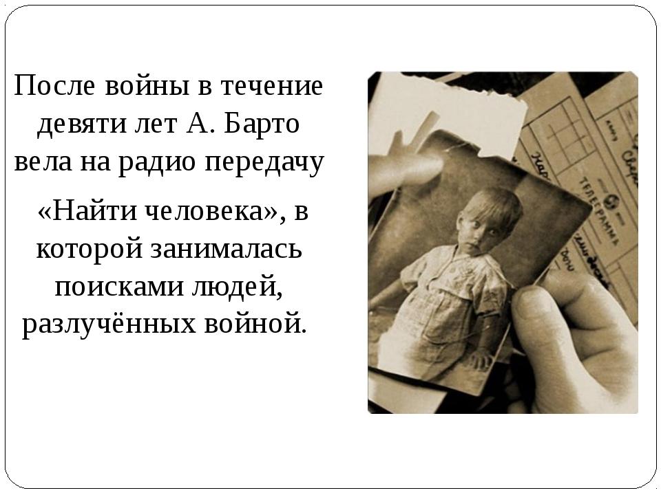 После войны в течение девяти лет А. Барто вела на радио передачу «Найти челов...