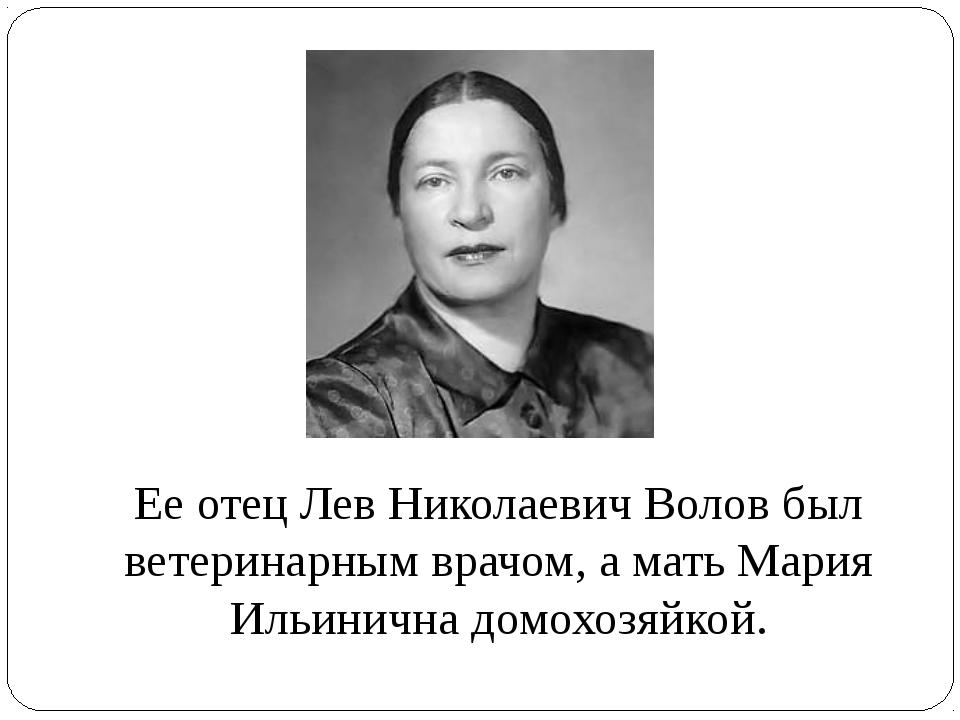 Ее отец Лев Николаевич Волов был ветеринарным врачом, а мать Мария Ильинична...