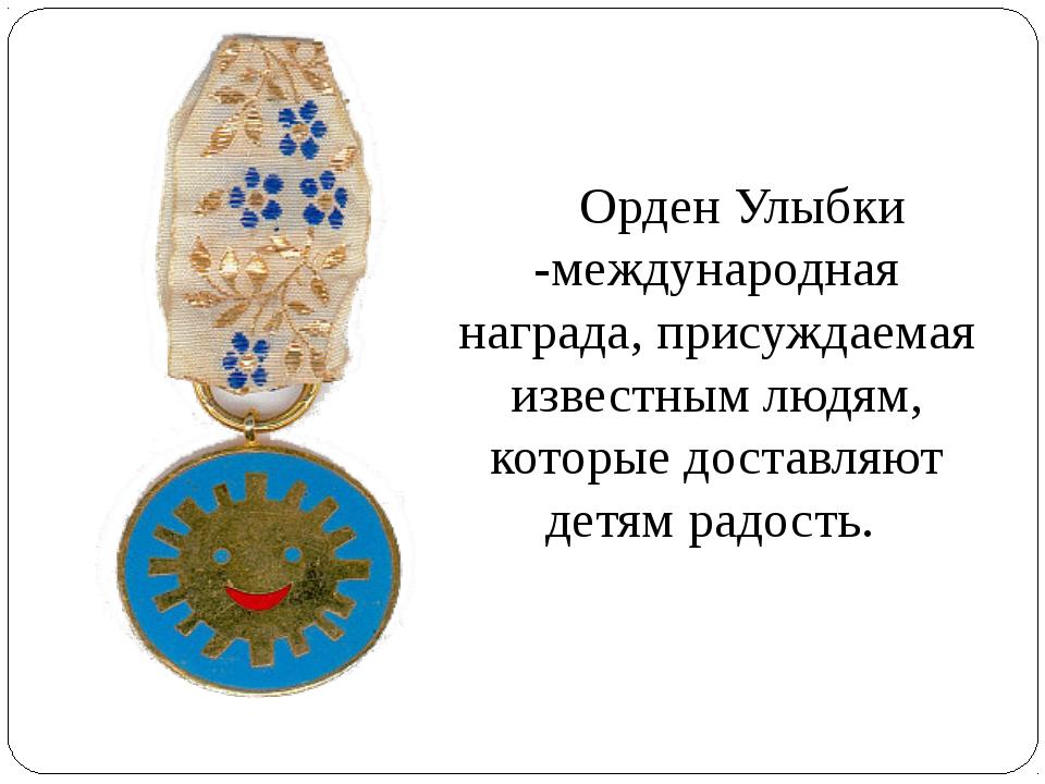 Орден Улыбки -международная награда, присуждаемая известным людям, которые д...