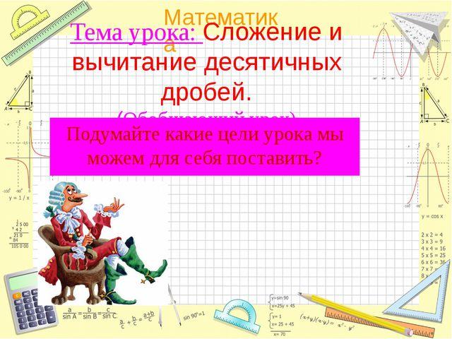 Тема урока: Сложение и вычитание десятичных дробей. (Обобщающий урок) Подума...