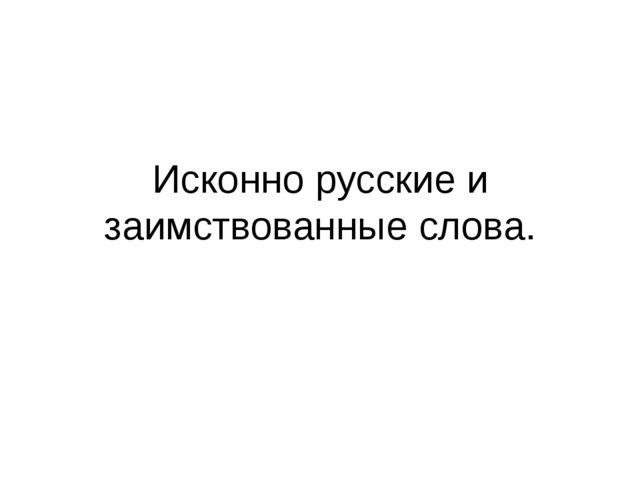 Исконно русские и заимствованные слова.