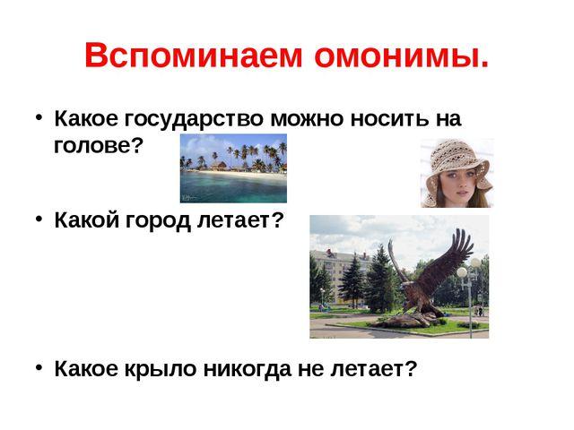 Вспоминаем омонимы. Какое государство можно носить на голове? Какой город лет...