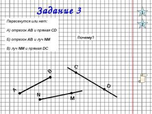 Задание 3 M N Пересекутся или нет: А) отрезок АВ и прямая CD Б) отрезок АВ и