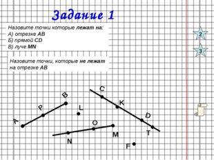 Задание 1 Назовите точки которые лежат на: А) отрезке АВ Б) прямой СD В) луче