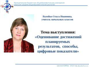 Валейко Ольга Ивановна, учитель начальных классов Тема выступления: «Оцениван