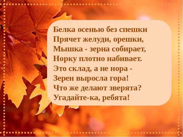 Белка осенью без спешки Прячет желуди, орешки, Мышка - зерна собирает, Норку...