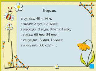 Вырази: в сутках: 48 ч, 96 ч; в часах: 2 сут, 120 мин; в месяцах: 3 года, 8 л