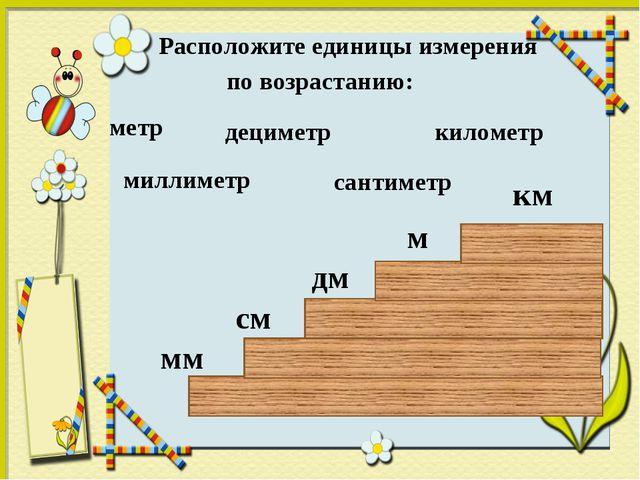 Расположите единицы измерения по возрастанию: дециметр километр метр сантиме...