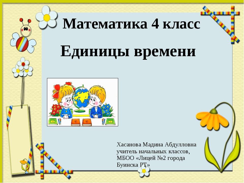 Математика 4 класс Единицы времени Хасанова Мадина Абдулловна учитель началь...