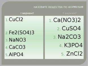 НАЗОВИТЕ ВЕЩЕСТВА ПО ФОРМУЛАМ I вариант II вариант СuCl2 Fe2(SO4)3 NaNO3 CaCO