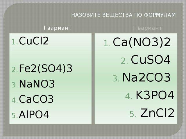 НАЗОВИТЕ ВЕЩЕСТВА ПО ФОРМУЛАМ I вариант II вариант СuCl2 Fe2(SO4)3 NaNO3 CaCO...
