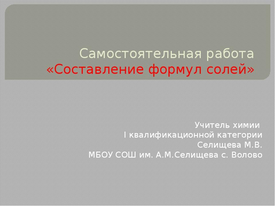 Самостоятельная работа «Составление формул солей» Учитель химии I квалификаци...