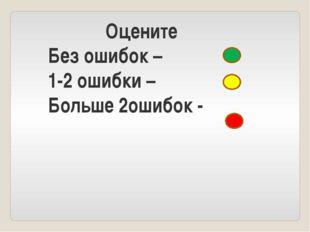 Оцените Без ошибок – 1-2 ошибки – Больше 2ошибок -
