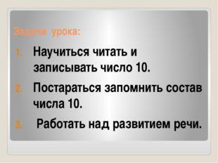 Задачи урока: Научиться читать и записывать число 10. Постараться запомнить с