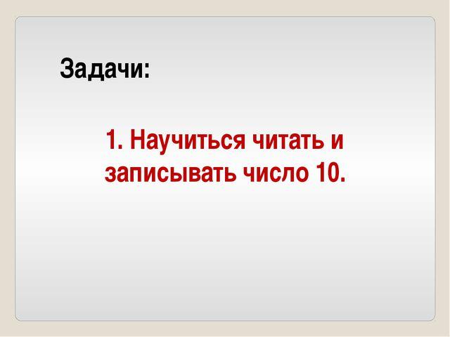 Задачи: 1. Научиться читать и записывать число 10.