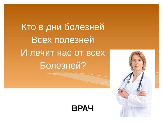 Кто в дни болезней Всех полезней И лечит нас от всех Болезней? ВРАЧ