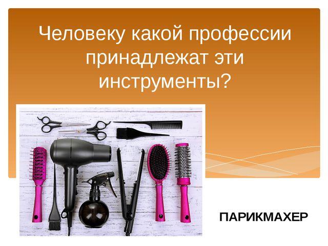 Человеку какой профессии принадлежат эти инструменты? ПАРИКМАХЕР