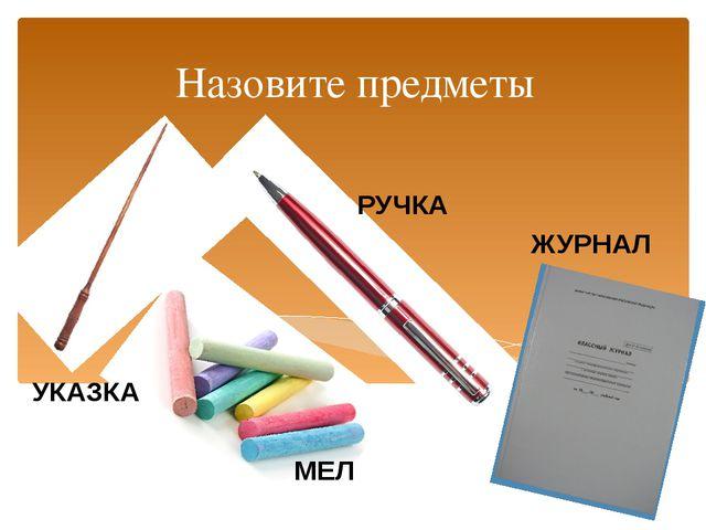 Назовите предметы УКАЗКА РУЧКА МЕЛ ЖУРНАЛ