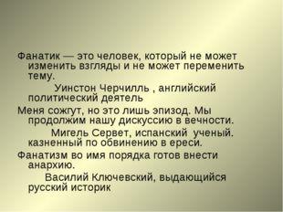 Фанатик — это человек, который не может изменить взгляды и не может переменит