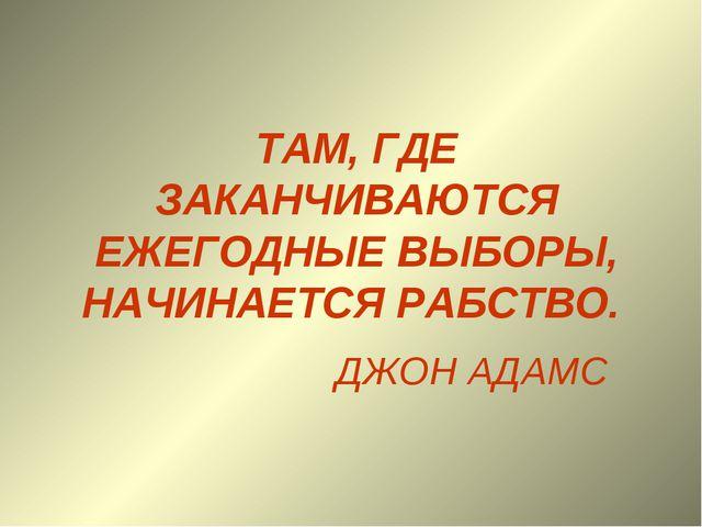 ТАМ, ГДЕ ЗАКАНЧИВАЮТСЯ ЕЖЕГОДНЫЕ ВЫБОРЫ, НАЧИНАЕТСЯ РАБСТВО. ДЖОН АДАМС