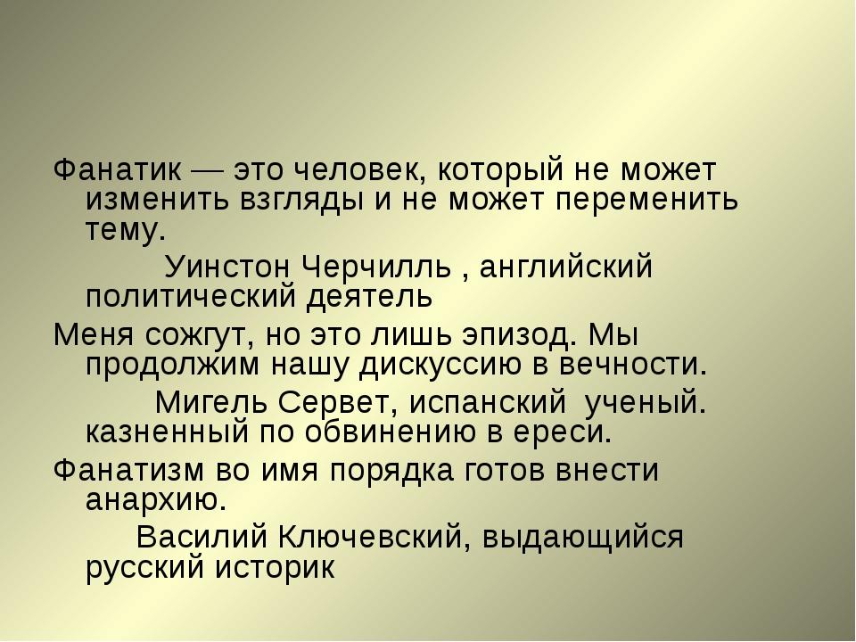 Фанатик — это человек, который не может изменить взгляды и не может переменит...