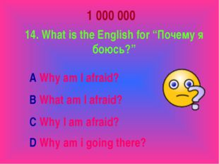 "1 000 000 14. What is the English for ""Почему я боюсь?"" A Why am I afraid? B"