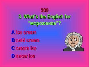 "300 3. What's the English for ""мороженое""? A ice cream B cold cream C cream i"