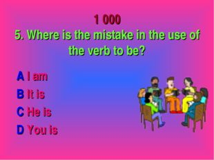 1 000 5. Where is the mistake in the use of the verb to be? A I am B It is C