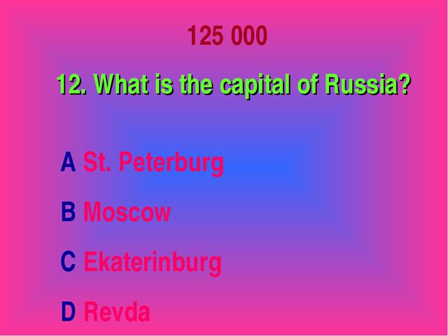 125 000 12. What is the capital of Russia? A St. Peterburg B Moscow C Ekateri...