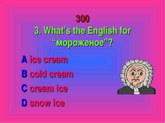 "300 3. What's the English for ""мороженое""? A ice cream B cold cream C cream i..."