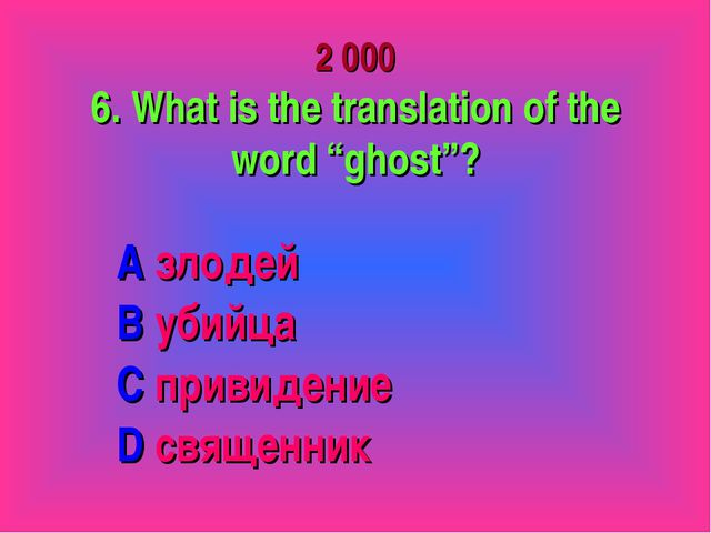 "2 000 6. What is the translation of the word ""ghost""? A злодей B убийца C пр..."