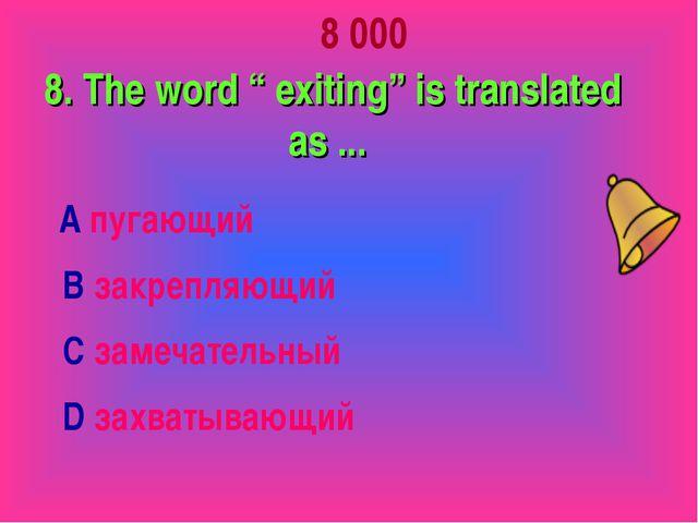 "8 000 8. The word "" exiting"" is translated as ... А пугающий В закрепляющий..."