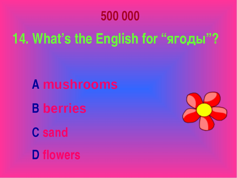 "500 000 14. What's the English for ""ягоды""? A mushrooms B berries C sand D fl..."