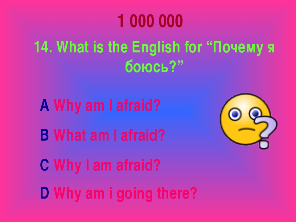 "1 000 000 14. What is the English for ""Почему я боюсь?"" A Why am I afraid? B..."