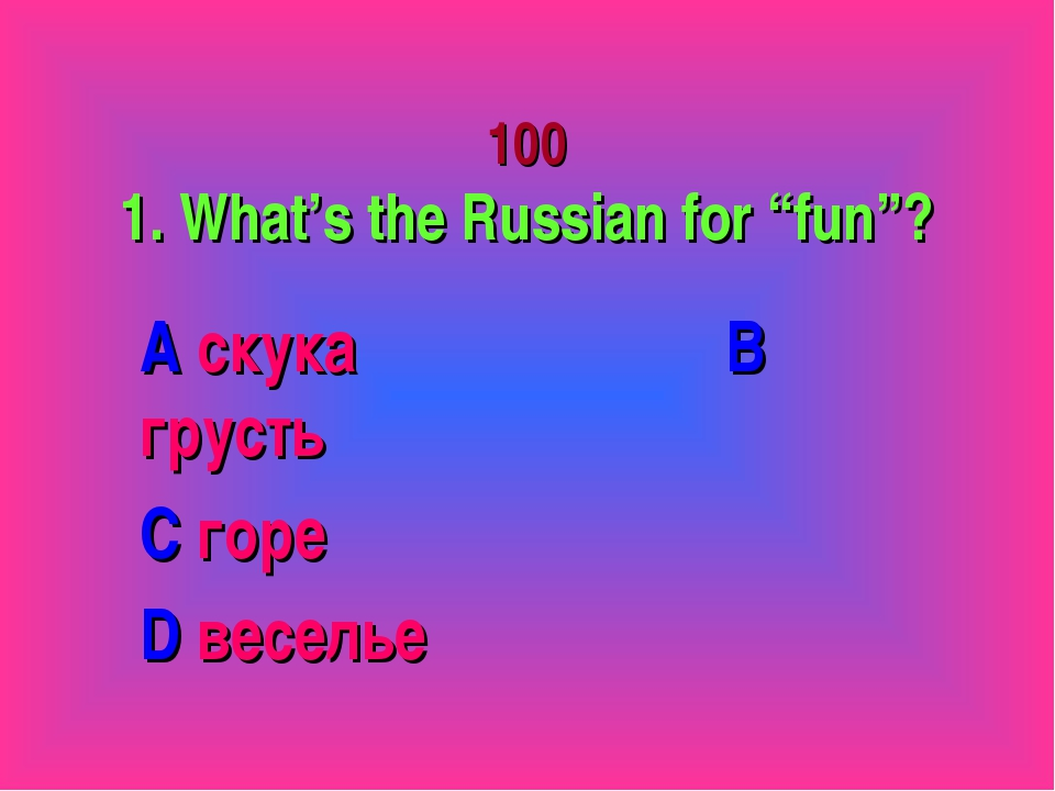 "100 1. What's the Russian for ""fun""? A скука B грусть C горе D веселье"