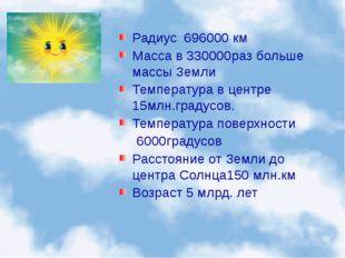 Радиус 696000 км Масса в 330000раз больше массы Земли Температура в центре 15