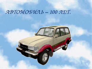 АВТОМОБИЛЬ – 100 ЛЕТ.