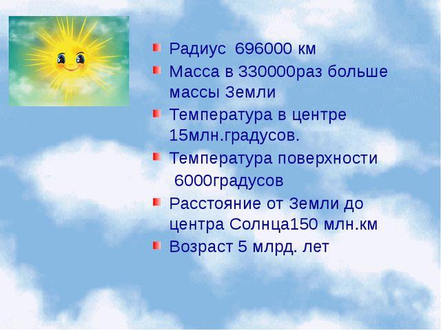 Радиус 696000 км Масса в 330000раз больше массы Земли Температура в центре 15...