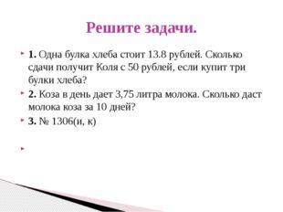 1. Одна булка хлеба стоит 13.8 рублей. Сколько сдачи получит Коля с 50 рублей