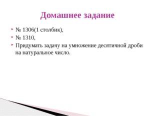 № 1306(1 столбик), № 1310, Придумать задачу на умножение десятичной дроби на