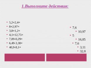 1.Выполните действия: 5,2+2,4= 8+2,97= 3,8+1,2= 4,1+12,75= 7,89-0,29= 6,49-3,