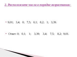 9,01; 3,4; 0; 7,5; 0,1; 8,2; 1; 3,39. Ответ: 0; 0,1; 1; 3,39; 3,4; 7,5; 8,2;