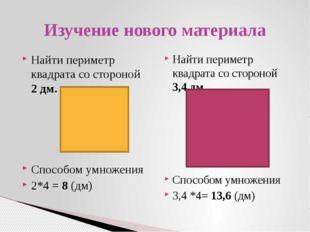 Найти периметр квадрата со стороной 2 дм. Способом умножения 2*4 = 8 (дм) Най