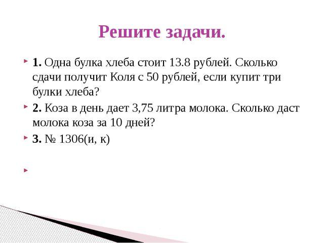 1. Одна булка хлеба стоит 13.8 рублей. Сколько сдачи получит Коля с 50 рублей...