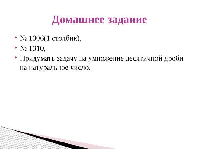 № 1306(1 столбик), № 1310, Придумать задачу на умножение десятичной дроби на...